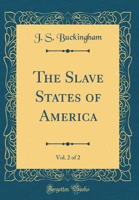 The Slave States of America, Vol. 2 of 2 (Classic Reprint) by J.S. Buckingham
