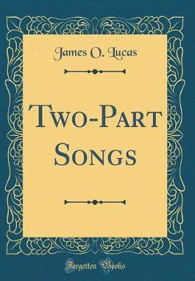 Two-Part Songs (Classic Reprint) by James O Lucas