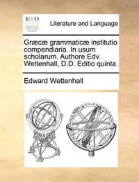 Gr]c] Grammatic] Institutio Compendiaria. in Usum Scholarum. Authore Edv. Wettenhall, D.D. Editio Quinta. by Edward Wettenhall