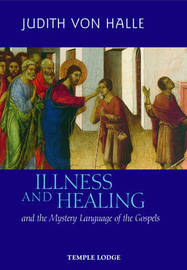 Illness and Healing and the Mystery Language of the Gospels by Judith Von Halle