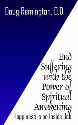 End Suffering with the Power of Spiritual Awakening: Happiness Is an Inside Job! by Doug Remington D.D.