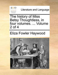 The History of Miss Betsy Thoughtless, in Four Volumes. ... Volume 2 of 4 by Eliza Fowler Haywood