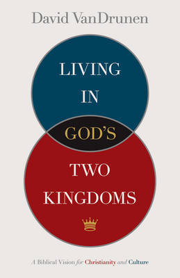 Living in God's Two Kingdoms by David VanDrunen