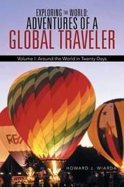 Exploring the World: Adventures of a Global Traveler: Volume I: Around the World in Twenty Days by Howard J Wiarda