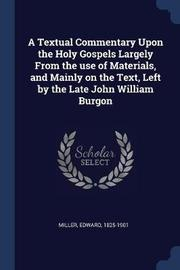 A Textual Commentary Upon the Holy Gospels Largely from the Use of Materials, and Mainly on the Text, Left by the Late John William Burgon by Edward Miller