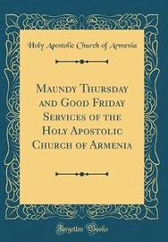 Maundy Thursday and Good Friday Services of the Holy Apostolic Church of Armenia (Classic Reprint) by Holy Apostolic Church of Armenia image