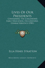 Lives of Our Presidents: Containing the Childhood, Early Education, Occupations, Characteristics (1901) by Ella Hines Stratton