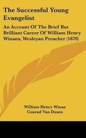The Successful Young Evangelist: An Account Of The Brief But Brilliant Career Of William Henry Winans, Wesleyan Preacher (1870) by Conrad Van Dusen image