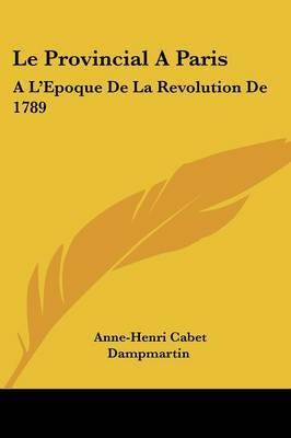 Le Provincial A Paris: A L'Epoque De La Revolution De 1789: Avec Des Notes Critiques (1790) by Anne-Henri Cabet Dampmartin image