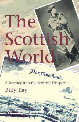 The Scottish World: A Journey into the Scottish Diaspora by Billy Kay