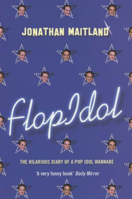 Flop Idol: The Hilarious Diary of a Pop Idol Wannabe by Jonathan Maitland