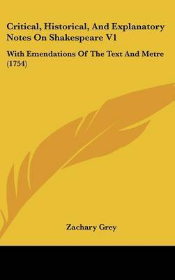 Critical, Historical, and Explanatory Notes on Shakespeare V1: With Emendations of the Text and Metre (1754) by Zachary Grey