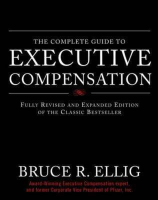 The Complete Guide to Executive Compensation by Bruce R Ellig