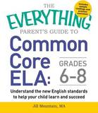 The Everything Parent's Guide to Common Core Ela, Grades 6-8: Understand the New English Standards to Help Your Child Learn and Succeed by Jill Mountain