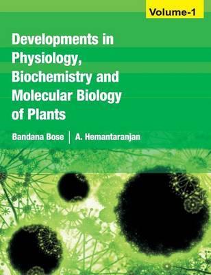 Developments in Physiology, Biochemistry and Molecular Biology of Plants: Volume 1 by Bandana Bose