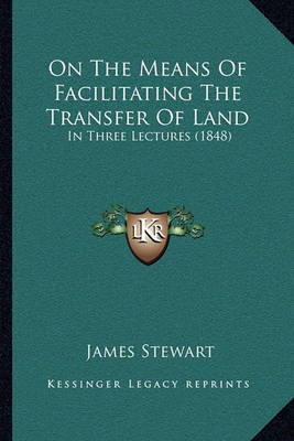 On the Means of Facilitating the Transfer of Land: In Three Lectures (1848) by James Stewart