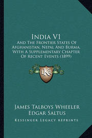 India V1: And the Frontier States of Afghanistan, Nepal and Burma, with a Supplementary Chapter of Recent Events (1899) by James Talboys Wheeler