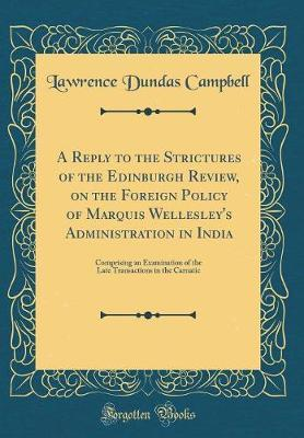 A Reply to the Strictures of the Edinburgh Review, on the Foreign Policy of Marquis Wellesley's Administration in India by Lawrence Dundas Campbell