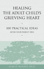 Healing the Adult Child's Grieving Heart by Alan D Wolfelt