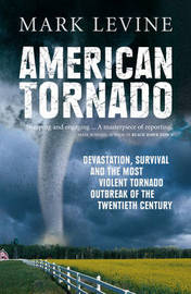 American Tornado: Devastation, Survival and the Most Violent Outbreak of the Twentieth Century by Mark Levine