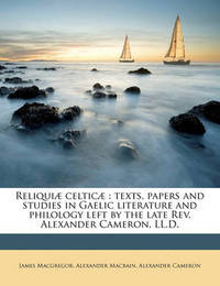 Reliquiae Celticae: Texts, Papers and Studies in Gaelic Literature and Philology Left by the Late REV. Alexander Cameron, LL.D. by Alexander Cameron