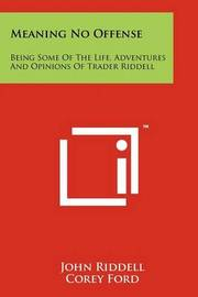 Meaning No Offense: Being Some of the Life, Adventures and Opinions of Trader Riddell by John Riddell
