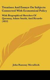 Treatises and Essays on Subjects Connected with Economical Policy: With Biographical Sketches of Quesnay, Adam Smith, and Ricardo (1853) by John Ramsay McCulloch