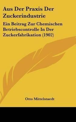 Aus Der Praxis Der Zuckerindustrie: Ein Beitrag Zur Chemischen Betriebscontrolle in Der Zuckerfabrikation (1902) by Otto Mittelstaedt image