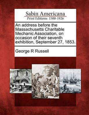 An Address Before the Massachusetts Charitable Mechanic Association, on Occasion of Their Seventh Exhibition, September 27, 1853. by George R Russell