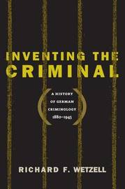 Inventing the Criminal by Richard F. Wetzell