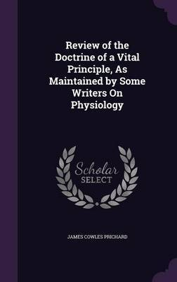 Review of the Doctrine of a Vital Principle, as Maintained by Some Writers on Physiology by James Cowles Prichard