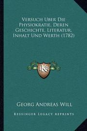 Versuch Uber Die Physiokratie, Deren Geschichte, Literatur, Inhalt Und Werth (1782) by Georg Andreas Will