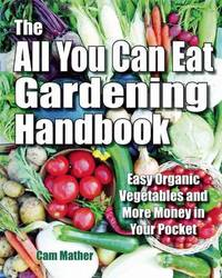 The All You Can Eat Gardening Handbook: Easy Organic Vegetables and More Money in Your Pocket by Cam Mather image