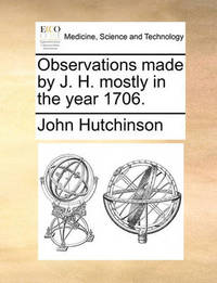 Observations Made by J. H. Mostly in the Year 1706 by John Hutchinson