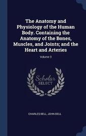The Anatomy and Physiology of the Human Body. Containing the Anatomy of the Bones, Muscles, and Joints; And the Heart and Arteries; Volume 3 by Charles Bell