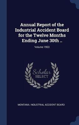 Annual Report of the Industrial Accident Board for the Twelve Months Ending June 30th ..; Volume 1953