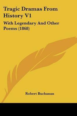 Tragic Dramas From History V1: With Legendary And Other Poems (1868) by Robert Buchanan