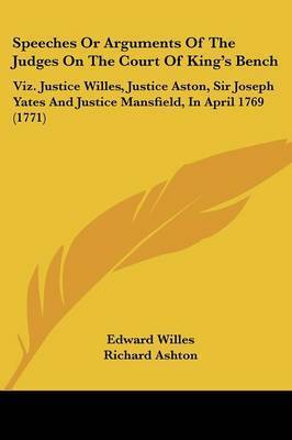Speeches Or Arguments Of The Judges On The Court Of King's Bench: Viz. Justice Willes, Justice Aston, Sir Joseph Yates And Justice Mansfield, In April 1769 (1771) by Lord Chf. Baron Edward Willes