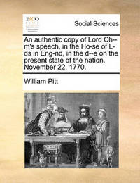 An Authentic Copy of Lord Ch--M's Speech, in the Ho-Se of L-DS in Eng-Nd, in the D--E on the Present State of the Nation. November 22, 1770 by William Pitt