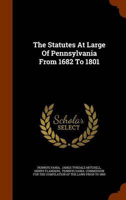 The Statutes at Large of Pennsylvania from 1682 to 1801 by Henry Flanders