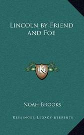 Lincoln by Friend and Foe by Professor Noah Brooks