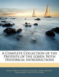A Complete Collection of the Protests of the Lords: With Historical Introductions by James Edwin Thorold Rogers