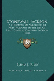 Stonewall Jackson Stonewall Jackson: A Thesaurus of Anecdotes of and Incidents in the Life of Liea Thesaurus of Anecdotes of and Incidents in the Life of Lieut. General Jonathan Jackson (1920) UT. General Jonathan Jackson (1920) by Elihu Samuel Riley