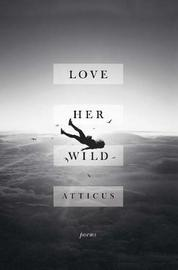 Love Her Wild by Atticus Poetry