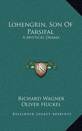 Lohengrin, Son of Parsifal: A Mystical Drama by Richard Wagner