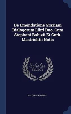 de Emendatione Graziani Dialogorum Libri Duo, Cum Stephani Baluzii Et Gork. Mastrichtii Notis by Antonio Agustin image