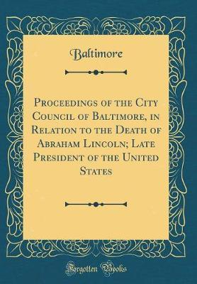 Proceedings of the City Council of Baltimore, in Relation to the Death of Abraham Lincoln; Late President of the United States (Classic Reprint) by Baltimore Baltimore