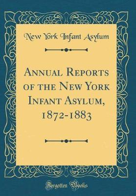 Annual Reports of the New York Infant Asylum, 1872-1883 (Classic Reprint) by New York Infant Asylum