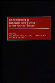 Encyclopedia of Ethnicity and Sports in the United States by George B. Kirsch