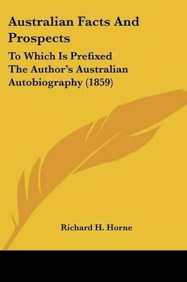 Australian Facts And Prospects: To Which Is Prefixed The Author's Australian Autobiography (1859) by Richard H Horne image